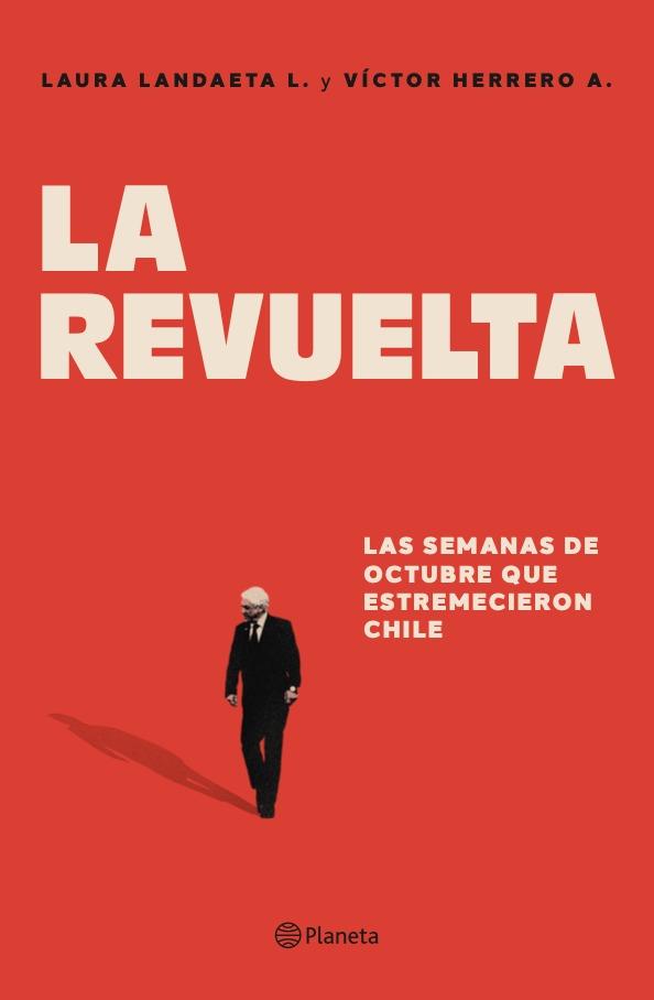 a revuelta, las semanas de octubre que estremecieron Chile (Planeta), de Laura Landaeta y Víctor Herrero.